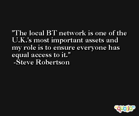 The local BT network is one of the U.K.'s most important assets and my role is to ensure everyone has equal access to it. -Steve Robertson