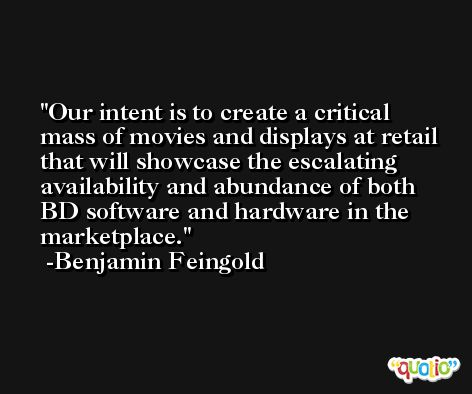 Our intent is to create a critical mass of movies and displays at retail that will showcase the escalating availability and abundance of both BD software and hardware in the marketplace. -Benjamin Feingold