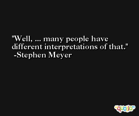 Well, ... many people have different interpretations of that. -Stephen Meyer