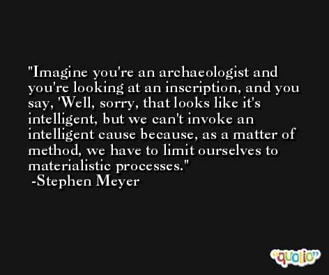 Imagine you're an archaeologist and you're looking at an inscription, and you say, 'Well, sorry, that looks like it's intelligent, but we can't invoke an intelligent cause because, as a matter of method, we have to limit ourselves to materialistic processes. -Stephen Meyer