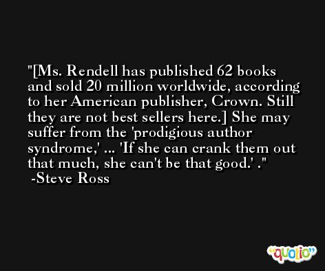 [Ms. Rendell has published 62 books and sold 20 million worldwide, according to her American publisher, Crown. Still they are not best sellers here.] She may suffer from the 'prodigious author syndrome,' ... 'If she can crank them out that much, she can't be that good.' . -Steve Ross
