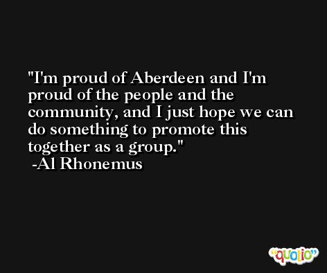 I'm proud of Aberdeen and I'm proud of the people and the community, and I just hope we can do something to promote this together as a group. -Al Rhonemus