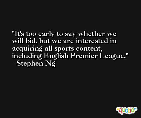 It's too early to say whether we will bid, but we are interested in acquiring all sports content, including English Premier League. -Stephen Ng