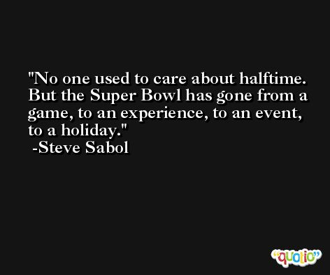 No one used to care about halftime. But the Super Bowl has gone from a game, to an experience, to an event, to a holiday. -Steve Sabol