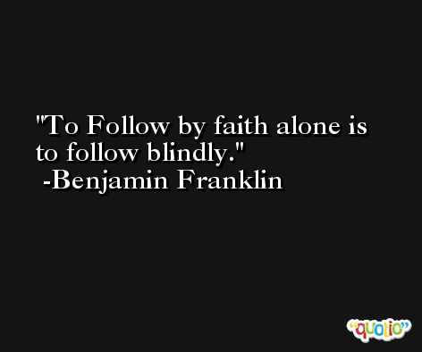 To Follow by faith alone is to follow blindly. -Benjamin Franklin