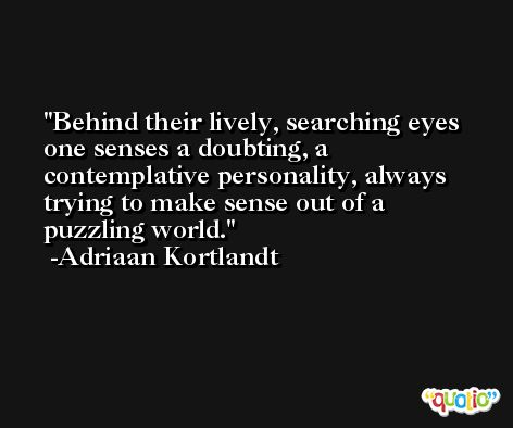 Behind their lively, searching eyes one senses a doubting, a contemplative personality, always trying to make sense out of a puzzling world. -Adriaan Kortlandt