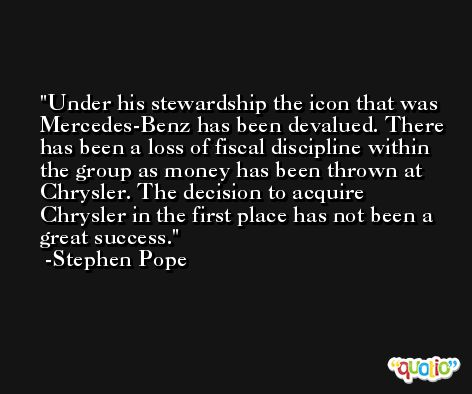 Under his stewardship the icon that was Mercedes-Benz has been devalued. There has been a loss of fiscal discipline within the group as money has been thrown at Chrysler. The decision to acquire Chrysler in the first place has not been a great success. -Stephen Pope