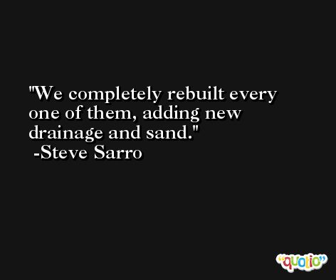 We completely rebuilt every one of them, adding new drainage and sand. -Steve Sarro