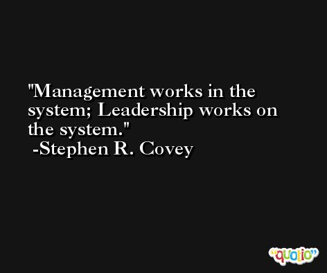 Management works in the system; Leadership works on the system. -Stephen R. Covey