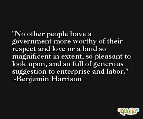 No other people have a government more worthy of their respect and love or a land so magnificent in extent, so pleasant to look upon, and so full of generous suggestion to enterprise and labor. -Benjamin Harrison
