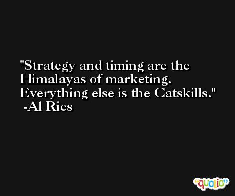 Strategy and timing are the Himalayas of marketing. Everything else is the Catskills. -Al Ries