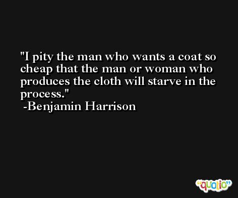 I pity the man who wants a coat so cheap that the man or woman who produces the cloth will starve in the process. -Benjamin Harrison