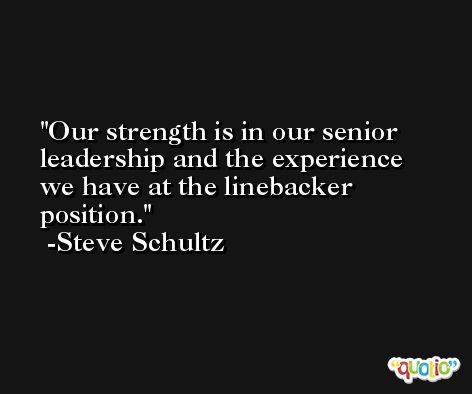 Our strength is in our senior leadership and the experience we have at the linebacker position. -Steve Schultz