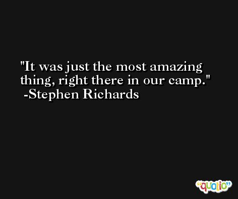 It was just the most amazing thing, right there in our camp. -Stephen Richards