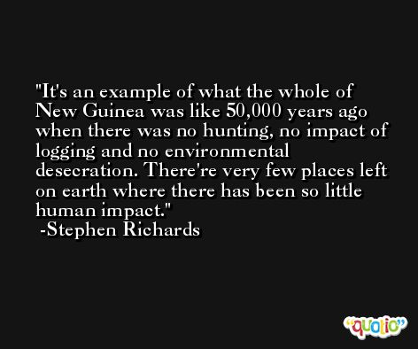It's an example of what the whole of New Guinea was like 50,000 years ago when there was no hunting, no impact of logging and no environmental desecration. There're very few places left on earth where there has been so little human impact. -Stephen Richards