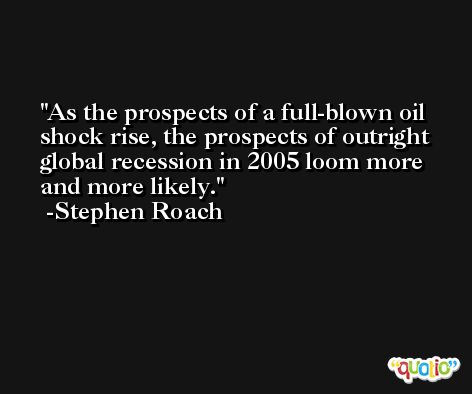 As the prospects of a full-blown oil shock rise, the prospects of outright global recession in 2005 loom more and more likely. -Stephen Roach
