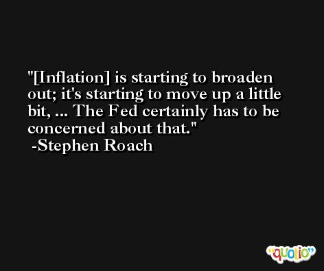 [Inflation] is starting to broaden out; it's starting to move up a little bit, ... The Fed certainly has to be concerned about that. -Stephen Roach