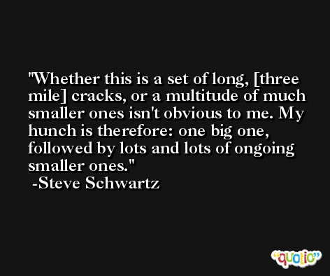 Whether this is a set of long, [three mile] cracks, or a multitude of much smaller ones isn't obvious to me. My hunch is therefore: one big one, followed by lots and lots of ongoing smaller ones. -Steve Schwartz