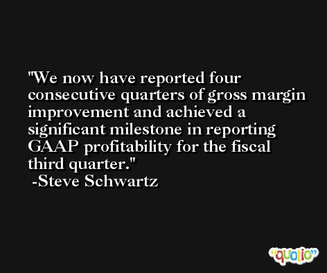 We now have reported four consecutive quarters of gross margin improvement and achieved a significant milestone in reporting GAAP profitability for the fiscal third quarter. -Steve Schwartz