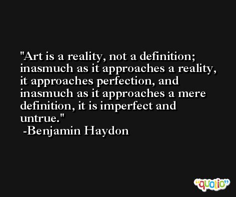 Art is a reality, not a definition; inasmuch as it approaches a reality, it approaches perfection, and inasmuch as it approaches a mere definition, it is imperfect and untrue. -Benjamin Haydon