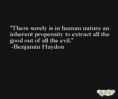 There surely is in human nature an inherent propensity to extract all the good out of all the evil. -Benjamin Haydon