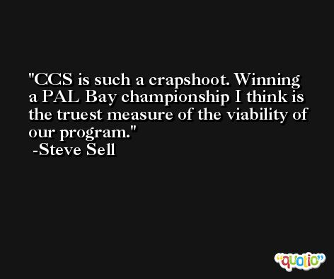 CCS is such a crapshoot. Winning a PAL Bay championship I think is the truest measure of the viability of our program. -Steve Sell