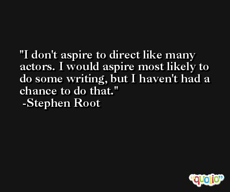 I don't aspire to direct like many actors. I would aspire most likely to do some writing, but I haven't had a chance to do that. -Stephen Root