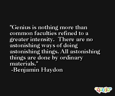 Genius is nothing more than common faculties refined to a greater intensity.  There are no astonishing ways of doing astonishing things. All astonishing things are done by ordinary materials. -Benjamin Haydon