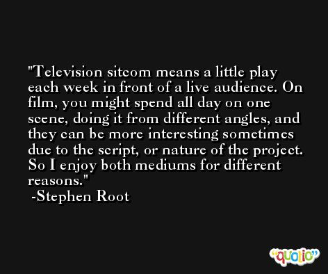 Television sitcom means a little play each week in front of a live audience. On film, you might spend all day on one scene, doing it from different angles, and they can be more interesting sometimes due to the script, or nature of the project. So I enjoy both mediums for different reasons. -Stephen Root
