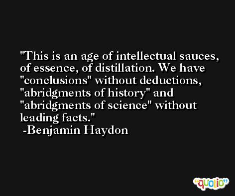 This is an age of intellectual sauces, of essence, of distillation. We have 'conclusions' without deductions,  'abridgments of history' and 'abridgments of science' without leading facts. -Benjamin Haydon