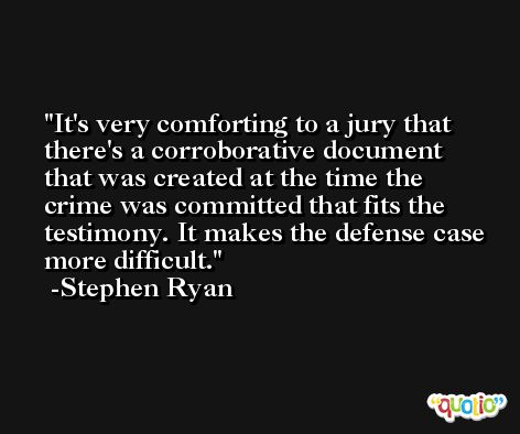 It's very comforting to a jury that there's a corroborative document that was created at the time the crime was committed that fits the testimony. It makes the defense case more difficult. -Stephen Ryan