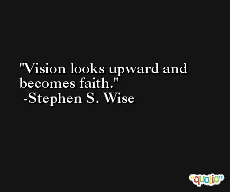 Vision looks upward and becomes faith. -Stephen S. Wise
