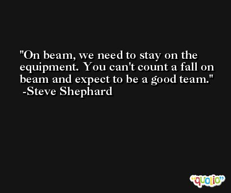 On beam, we need to stay on the equipment. You can't count a fall on beam and expect to be a good team. -Steve Shephard