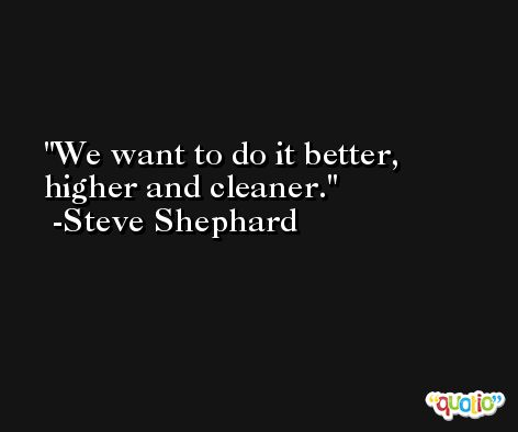 We want to do it better, higher and cleaner. -Steve Shephard