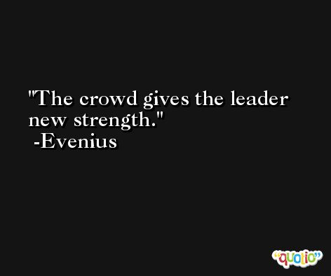 The crowd gives the leader new strength. -Evenius