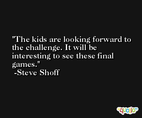 The kids are looking forward to the challenge. It will be interesting to see these final games. -Steve Shoff
