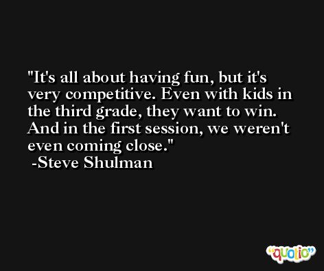 It's all about having fun, but it's very competitive. Even with kids in the third grade, they want to win. And in the first session, we weren't even coming close. -Steve Shulman