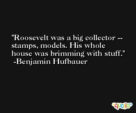 Roosevelt was a big collector -- stamps, models. His whole house was brimming with stuff. -Benjamin Hufbauer