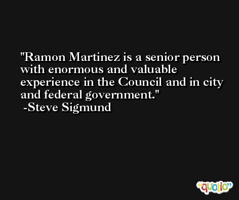 Ramon Martinez is a senior person with enormous and valuable experience in the Council and in city and federal government. -Steve Sigmund