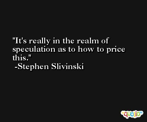 It's really in the realm of speculation as to how to price this. -Stephen Slivinski