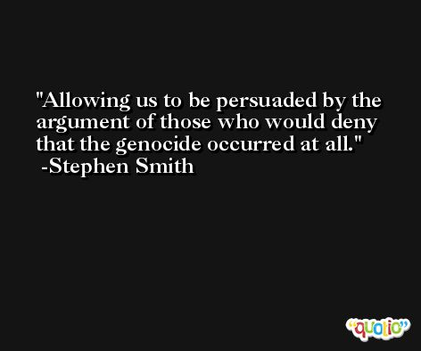 Allowing us to be persuaded by the argument of those who would deny that the genocide occurred at all. -Stephen Smith