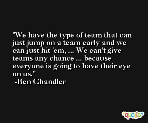 We have the type of team that can just jump on a team early and we can just hit 'em, ... We can't give teams any chance ... because everyone is going to have their eye on us. -Ben Chandler