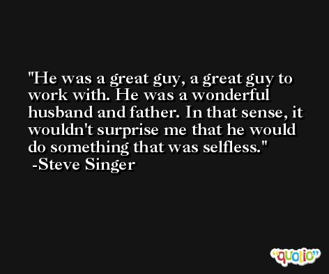 He was a great guy, a great guy to work with. He was a wonderful husband and father. In that sense, it wouldn't surprise me that he would do something that was selfless. -Steve Singer