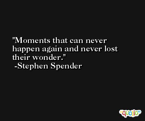 Moments that can never happen again and never lost their wonder. -Stephen Spender