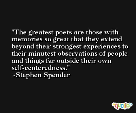 The greatest poets are those with memories so great that they extend beyond their strongest experiences to their minutest observations of people and things far outside their own self-centeredness. -Stephen Spender