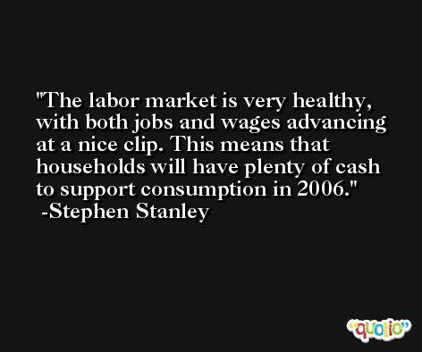 The labor market is very healthy, with both jobs and wages advancing at a nice clip. This means that households will have plenty of cash to support consumption in 2006. -Stephen Stanley