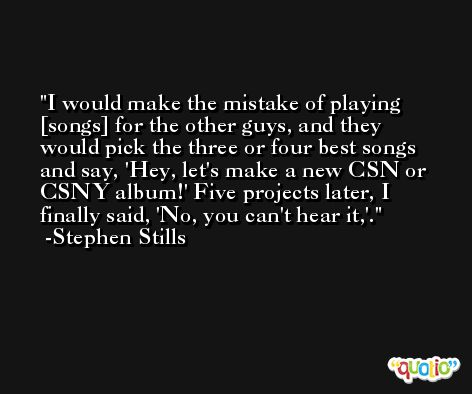 I would make the mistake of playing [songs] for the other guys, and they would pick the three or four best songs and say, 'Hey, let's make a new CSN or CSNY album!' Five projects later, I finally said, 'No, you can't hear it,'. -Stephen Stills