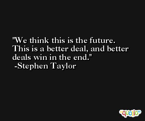 We think this is the future. This is a better deal, and better deals win in the end. -Stephen Taylor