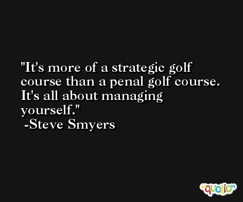 It's more of a strategic golf course than a penal golf course. It's all about managing yourself. -Steve Smyers