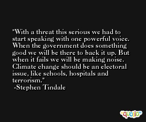With a threat this serious we had to start speaking with one powerful voice. When the government does something good we will be there to back it up. But when it fails we will be making noise. Climate change should be an electoral issue, like schools, hospitals and terrorism. -Stephen Tindale